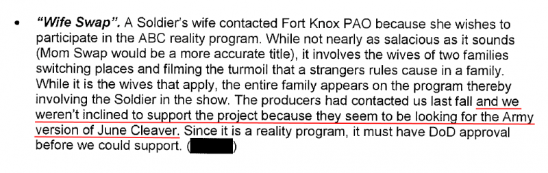 """Wife Swap"". A Soldier's wife contacted Fort Knox PAO because she wishes to participate in the ABC reality program. While not nearly as salacious as it sounds (Morn Swap would be a more accurate title), it involves the wives of two families switching places and filming the turmoil that a strangers rules cause in a family. While it is the wives that apply, the entire family appears on the program thereby involving the Soldier in the show. The producers had contacted us last fall and we weren't inclined to support the project because they seem to be looking for the Army version of June Cleaver. Since it is a reality program, it must have DoD approval before we could support."