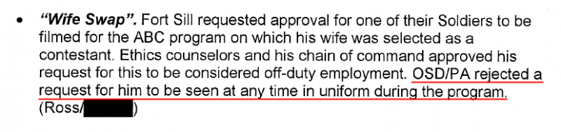"""Wife Swap"". Fort Sill requested approval for one of their Soldiers to be filmed for the ABC program on which his wife was selected as a contestant. Ethics counselors and his chain of command approved his request for this to be considered off-duty employment. OSD/PA rejected a request for him to be seen at any time in uniform during the program."